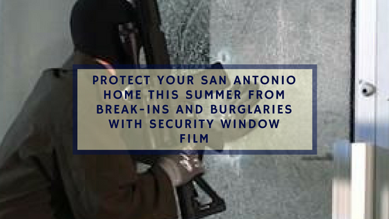 Protect Your San Antonio Home This Summer from Break-Ins and Burglaries with Security Window Film