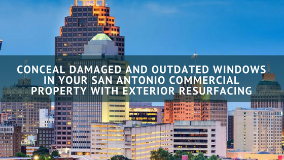 Conceal Damaged and Outdated Windows in Your San Antonio Commercial Property with Exterior Resurfacing