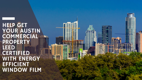 Help Get Your Austin Commercial Property LEED Certified with Energy Efficient Window Film
