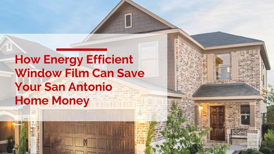 How Energy Efficient Window Film Can Save Your San Antonio Home Money