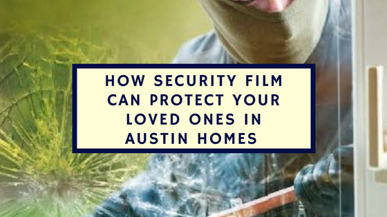 How Security Film Can Protect Your Loved Ones in Austin Homes