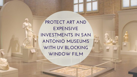 Protect Art and Expensive Investments in San Antonio Museums with UV Blocking Window Film