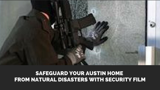 Safeguard Your Austin Home from Natural Disasters with Security Film