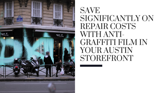 Save Significantly on Repair Costs with Anti-Graffiti Film in Your Austin Storefront
