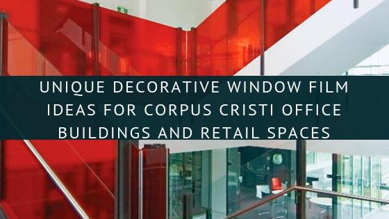 Unique Decorative Window Film Ideas for Corpus Cristi Office Buildings and Retail Spaces