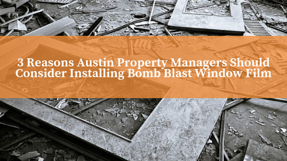 3 Reasons Austin Property Managers Should Consider Installing Bomb Blast Window Film