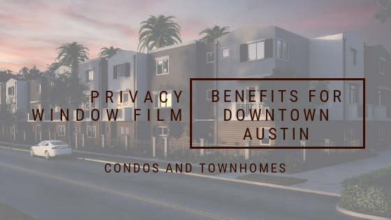 Privacy Window Film Benefits for Downtown Austin Condos and Townhomes