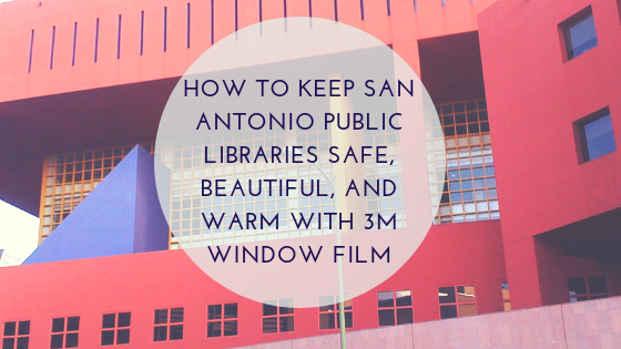 How to Keep San Antonio Public Libraries Safe, Beautiful, and Warm with 3M Window Film