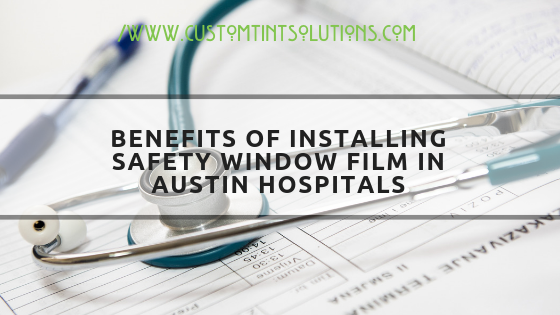 BENEFITS OF INSTALLING SAFETY WINDOW FILM IN hospitals--austin