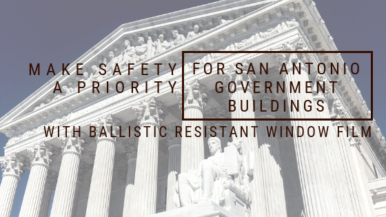 Make Safety a Priority for San Antonio Government Buildings with Ballistic Resistant Window Film